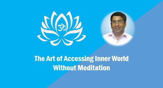 Art of Accessing Inner World Without Meditation