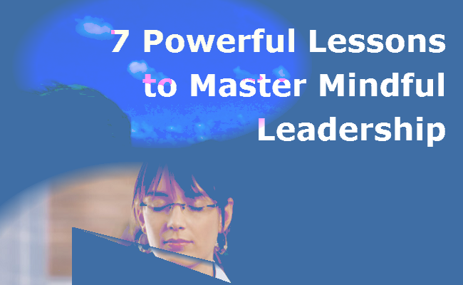 Seven Powerful Lessons For Mindful Leadership