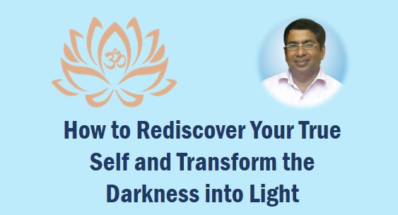 How to Rediscover Your True Self and Transform the Darkness into Light