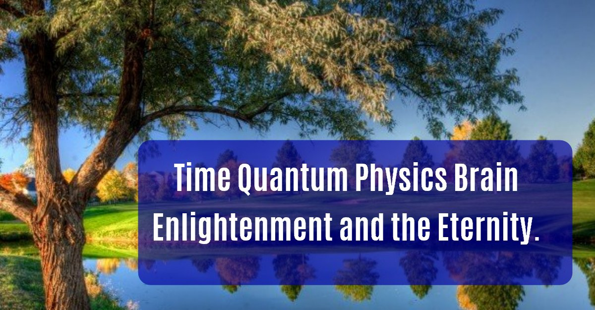 Time Quantum Physics Brain Enlightenment and the Eternity