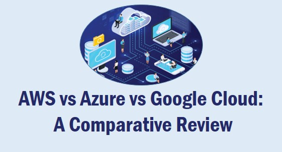 AWS vs Azure vs Google Cloud A Comparative Review