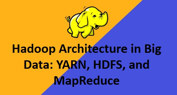 Hadoop Architecture in Big Data: YARN, HDFS, and MapReduce